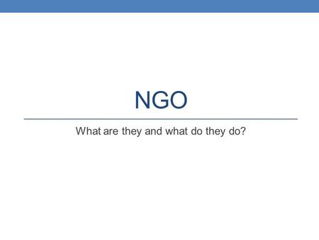 NGO What are they and what do they do?. Non-Governmental Organizations Known at the UN as non-governmental organizations or NGOs they are often the.