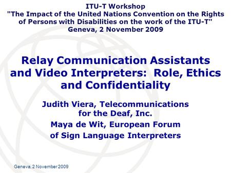 International Telecommunication Union Geneva, 2 November 2009 Relay Communication Assistants and Video Interpreters: Role, Ethics and Confidentiality Judith.