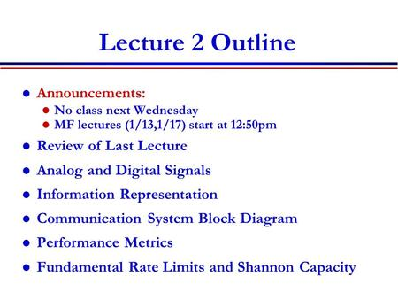 Lecture 2 Outline Announcements: No class next Wednesday MF lectures (1/13,1/17) start at 12:50pm Review of Last Lecture Analog and Digital Signals Information.