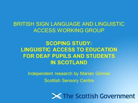 BRITISH SIGN LANGUAGE AND LINGUISTIC ACCESS WORKING GROUP SCOPING STUDY: LINGUISTIC ACCESS TO EDUCATION FOR DEAF PUPILS AND STUDENTS IN SCOTLAND Independent.