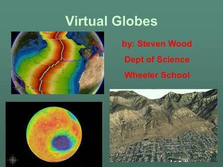 Virtual Globes by: Steven Wood Dept of Science Wheeler School.