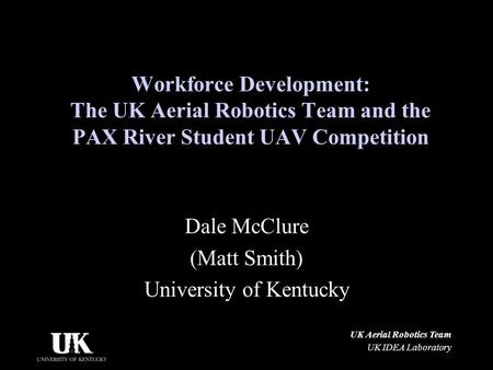 UK Aerial Robotics Team UK IDEA Laboratory Workforce Development: The UK Aerial Robotics Team and the PAX River Student UAV Competition Dale McClure (Matt.