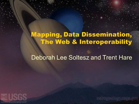 Mapping, Data Dissemination, The Web & Interoperability Deborah Lee Soltesz and Trent Hare.