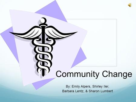Community Change By: Emily Alpers, Shirley Iler, Barbara Lentz, & Sharon Lumbert.