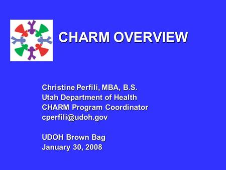 Christine Perfili, MBA, B.S. Utah Department of Health CHARM Program Coordinator UDOH Brown Bag January 30, 2008 CHARM OVERVIEW.