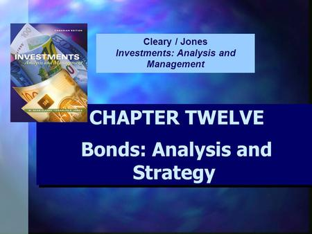CHAPTER TWELVE Bonds: Analysis and Strategy CHAPTER TWELVE Bonds: Analysis and Strategy Cleary / Jones Investments: Analysis and Management.