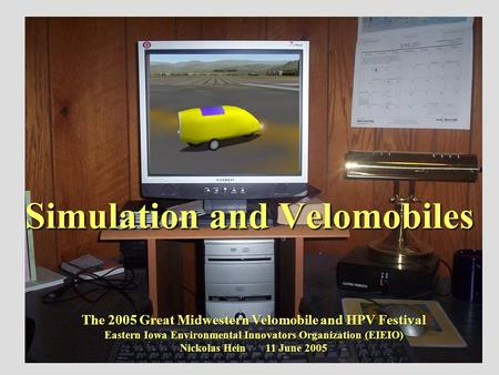 Simulation and Velomobiles The 2005 Great Midwestern Velomobile and HPV Festival Eastern Iowa Environmental Innovators Organization (EIEIO) Nickolas Hein.