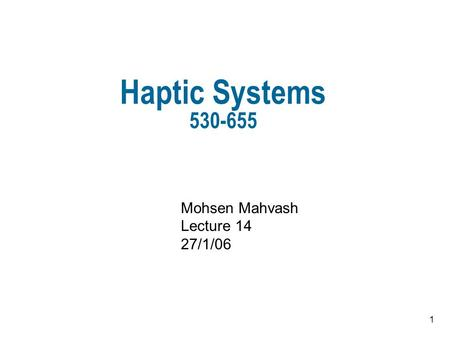 1 Haptic Systems 530-655 Mohsen Mahvash Lecture 14 27/1/06.