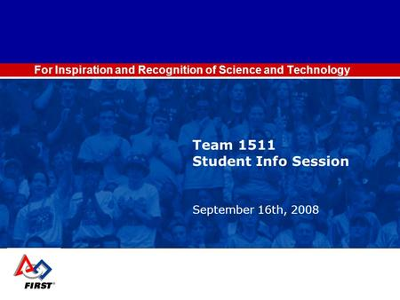 For Inspiration and Recognition of Science and Technology Team 1511 Student Info Session September 16th, 2008.