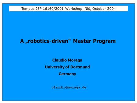 "Tempus JEP 16160/2001 Workshop. Niš, October 2004 A ""robotics-driven"" Master Program Claudio Moraga University of Dortmund Germany"