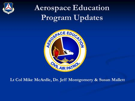 Aerospace Education Program Updates Lt Col Mike McArdle, Dr. Jeff Montgomery & Susan Mallett.