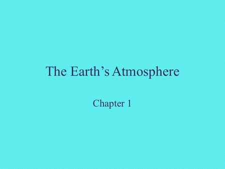 The Earth's Atmosphere Chapter 1. The Earth and its Atmosphere This chapter discusses: 1.Gases in Earth's atmosphere 2.Vertical structure of atmospheric.
