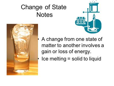 Change of State Notes A change from one state of matter to another involves a gain or loss of energy. Ice melting = solid to liquid.
