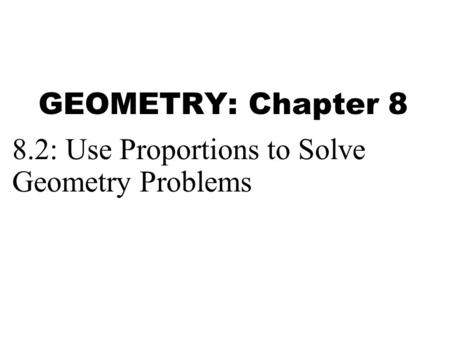 GEOMETRY: Chapter 8 8.2: Use Proportions to Solve Geometry Problems.
