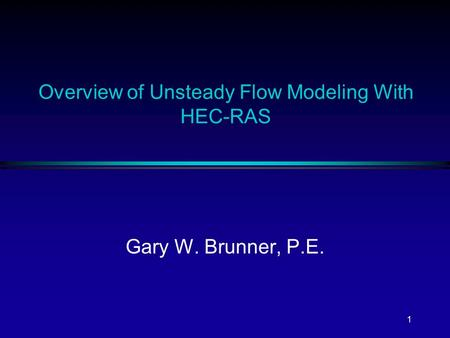 1 Overview of Unsteady Flow Modeling With HEC-RAS Gary W. Brunner, P.E.