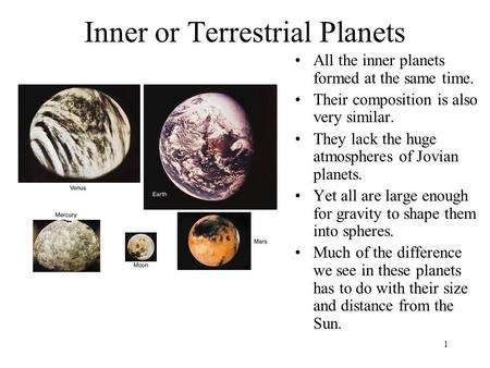 1 Inner or Terrestrial Planets All the inner planets formed at the same time. Their composition is also very similar. They lack the huge atmospheres of.