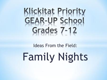 Ideas From the Field: Family Nights. Small and Rural – 80 students K-12 STEM focused K-12 school GEAR-UP Culture K-12 (K-6 district supported) Embedded.