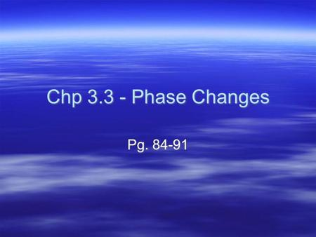 Chp 3.3 - Phase Changes Pg. 84-91. Characteristics of Phase Changes  When at least two states of a substance are present, each state is described as.