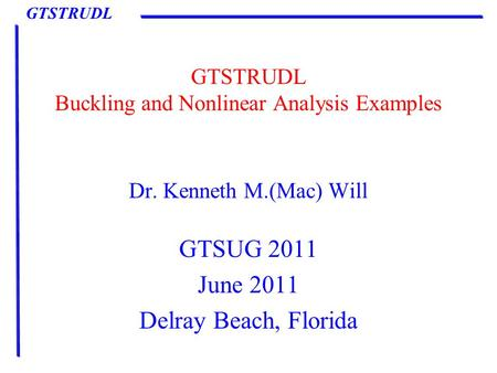 GTSTRUDL GTSTRUDL Buckling and Nonlinear Analysis Examples Dr. Kenneth M.(Mac) Will GTSUG 2011 June 2011 Delray Beach, Florida.