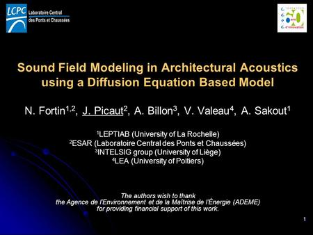 1 Sound Field Modeling in Architectural Acoustics using a Diffusion Equation Based Model N. Fortin 1,2, J. Picaut 2, A. Billon 3, V. Valeau 4, A. Sakout.