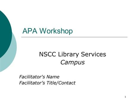 1 APA Workshop NSCC Library Services Campus Facilitator's Name Facilitator's Title/Contact.