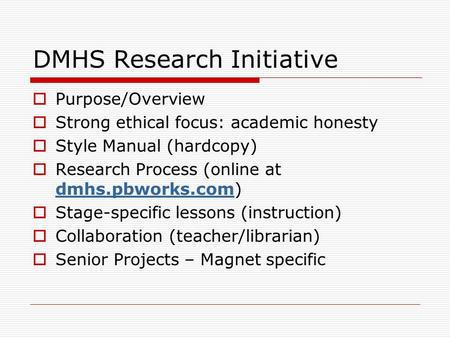 DMHS Research Initiative  Purpose/Overview  Strong ethical focus: academic honesty  Style Manual (hardcopy)  Research Process (online at dmhs.pbworks.com)