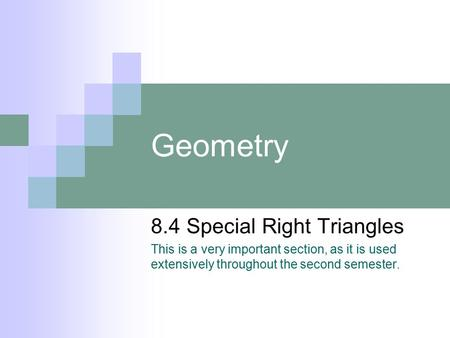 Geometry 8.4 Special Right Triangles This is a very important section, as it is used extensively throughout the second semester.