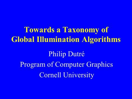 Towards a Taxonomy of Global Illumination Algorithms Philip Dutré Program of Computer Graphics Cornell University.