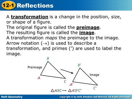 Holt Geometry 12-1 Reflections A transformation is a change in the position, size, or shape of a figure. The original figure is called the preimage. The.