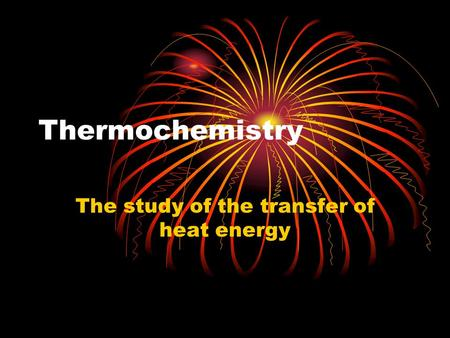 Thermochemistry The study of the transfer of heat energy.