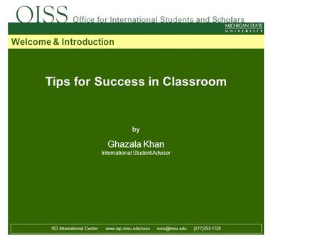 Tips for Success in Classroom by Ghazala Khan International Student Advisor 103 International Center  (517)353-1720 Welcome.
