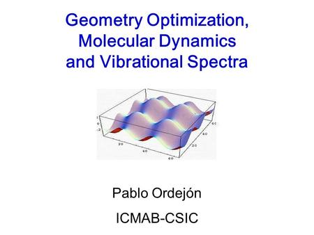 Geometry Optimization, Molecular Dynamics and Vibrational Spectra Pablo Ordejón ICMAB-CSIC.