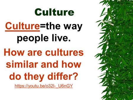 Culture Culture=the way people live. How are cultures similar and how do they differ? https://youtu.be/o32l-_U6nGY.