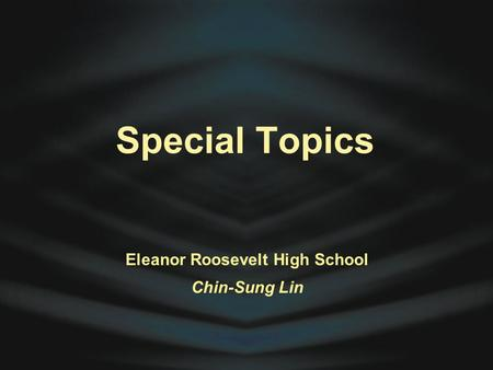 Special Topics Eleanor Roosevelt High School Chin-Sung Lin.