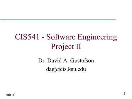 Intro1 1 CIS541 - Software Engineering Project II Dr. David A. Gustafson