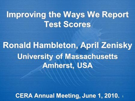 1 Improving the Ways We Report Test Scores Ronald Hambleton, April Zenisky University of Massachusetts Amherst, USA CERA Annual Meeting, June 1, 2010.