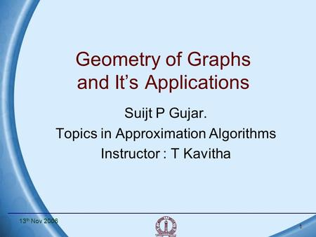 13 th Nov 2006 1 Geometry of Graphs and It's Applications Suijt P Gujar. Topics in Approximation Algorithms Instructor : T Kavitha.