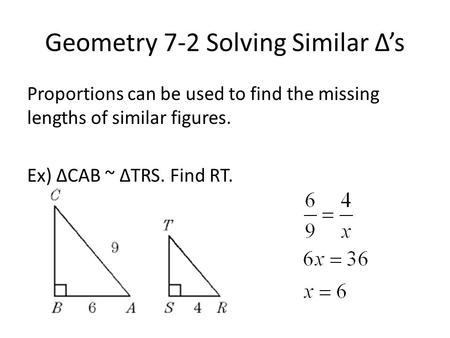 Geometry 7-2 Solving Similar Δ's Proportions can be used to find the missing lengths of similar figures. Ex) ΔCAB ~ ΔTRS. Find RT.