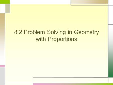 8.2 Problem Solving in Geometry with Proportions.