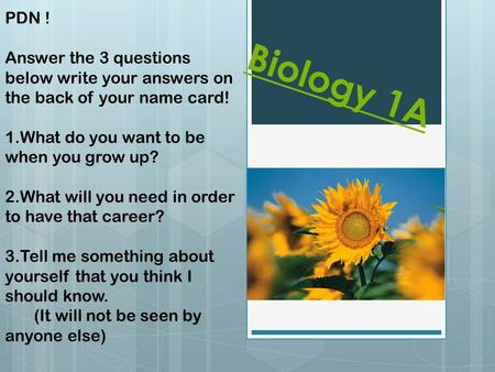 Biology 1A PDN ! Answer the 3 questions below write your answers on the back of your name card! 1.What do you want to be when you grow up? 2.What will.