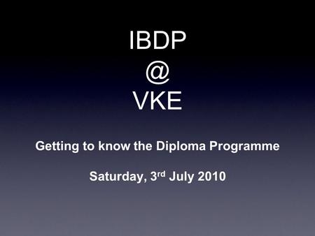 VKE Getting to know the Diploma Programme Saturday, 3 rd July 2010.