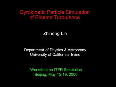 Gyrokinetic Particle Simulation of Plasma Turbulence Zhihong Lin Department of Physics & Astronomy University of California, Irvine Workshop on ITER Simulation.