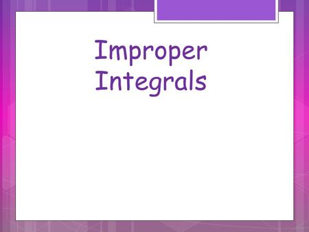 Improper Integrals. Examples of Improper Integrals Integrals where one or both endpoints is infinite or the function goes to infinity at some value within.