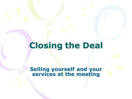 Closing the Deal Selling yourself and your services at the meeting.