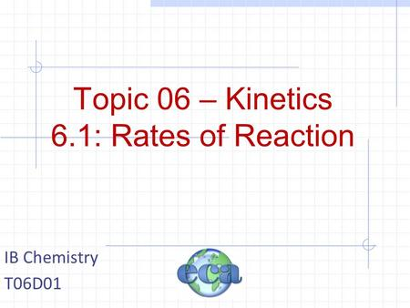 Topic 06 – Kinetics 6.1: Rates of Reaction IB Chemistry T06D01.