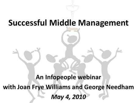 Successful Middle Management An Infopeople webinar with Joan Frye Williams and George Needham May 4, 2010.