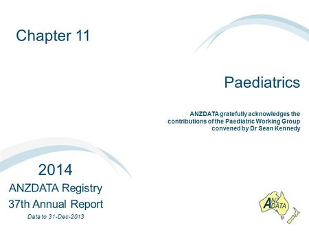 Chapter 11 Paediatrics 2014 ANZDATA Registry 37th Annual Report Data to 31-Dec-2013 ANZDATA gratefully acknowledges the contributions of the Paediatric.