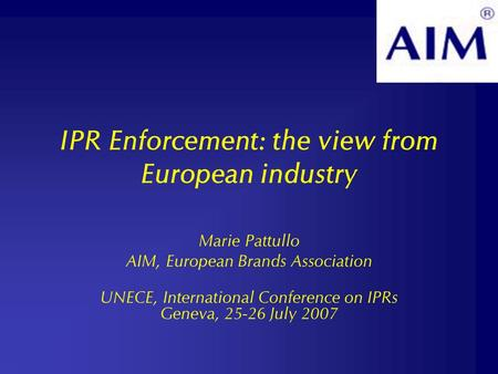 IPR Enforcement: the view from European industry Marie Pattullo AIM, European Brands Association UNECE, International Conference on IPRs Geneva, 25-26.