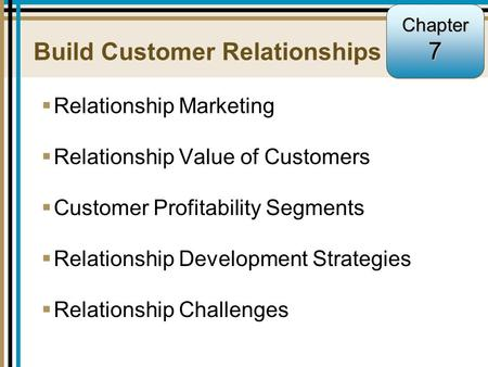 7-1 Build Customer Relationships  Relationship Marketing  Relationship Value of Customers  Customer Profitability Segments  Relationship Development.