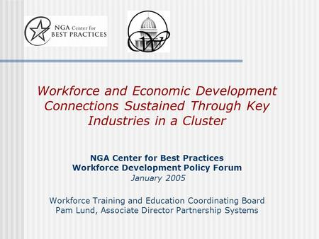 Workforce and Economic Development Connections Sustained Through Key Industries in a Cluster NGA Center for Best Practices Workforce Development Policy.